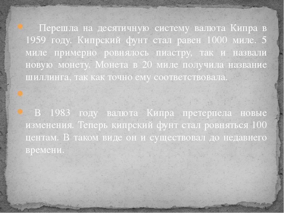 Перешла на десятичную систему валюта Кипра в 1959 году. Кипрский фунт стал р...