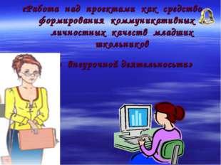 «Работа над проектами как средство формирования коммуникативных и личностных