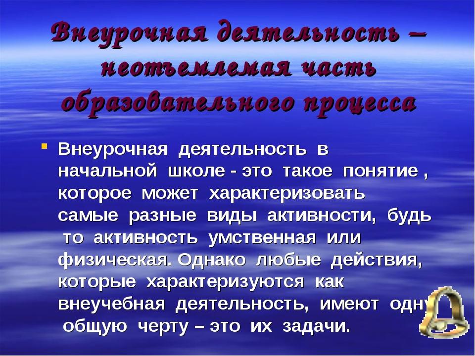 Внеурочная деятельность –неотъемлемая часть образовательного процесса Внеуроч...