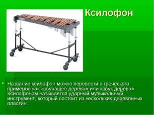 Ксилофон Название ксилофон можно перевести с греческого примерно как «звучаще