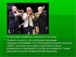 Появление тромбона относится к XV веку. Принято считать, что непосредственны