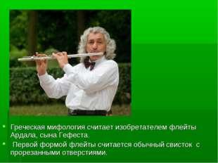Греческая мифология считает изобретателем флейты Ардала, сына Гефеста. Перво