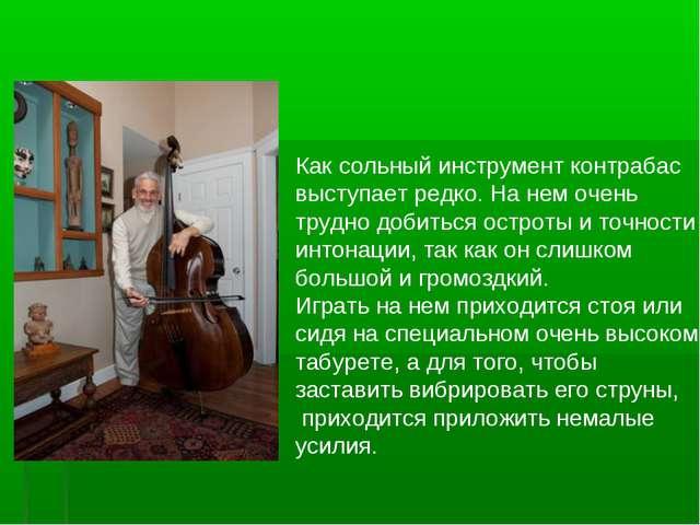 Как сольный инструмент контрабас выступает редко. На нем очень трудно добить...