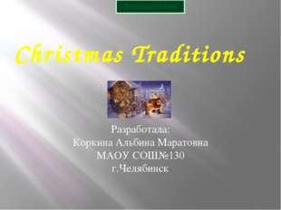 Christmas Traditions Разработала: Коркина Альбина Маратовна МАОУ СОШ№130 г.Че