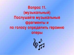 Вопрос 11. (музыкальный) Послушайте музыкальные фрагменты и по голосу определ