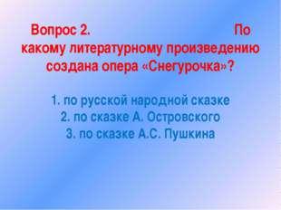 Вопрос 2. По какому литературному произведению создана опера «Снегурочка»? 1.