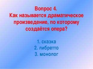 Вопрос 4. Как называется драматическое произведение, по которому создаётся оп