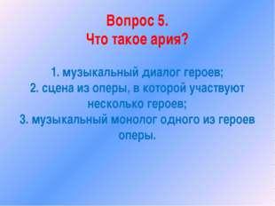 Вопрос 5. Что такое ария? 1. музыкальный диалог героев; 2. сцена из оперы, в