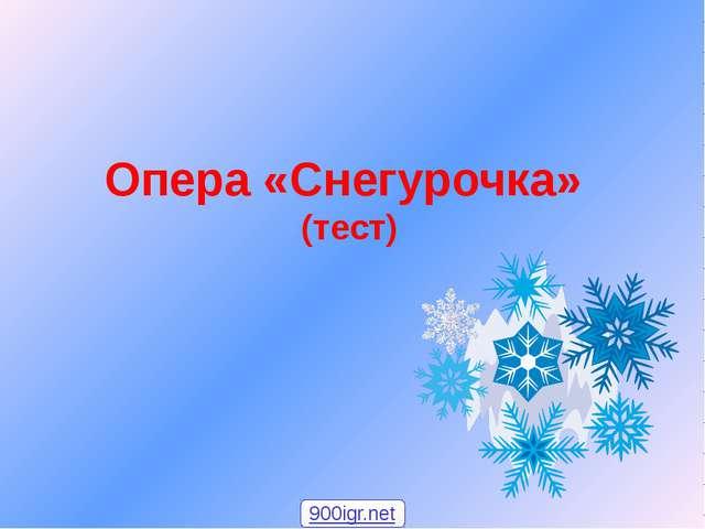 Опера «Снегурочка» (тест) 900igr.net