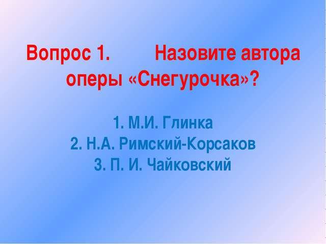 Вопрос 1. Назовите автора оперы «Снегурочка»? 1. М.И. Глинка 2. Н.А. Римский-...