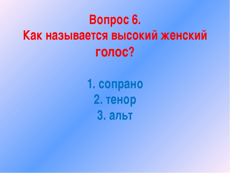 Вопрос 6. Как называется высокий женский голос? 1. сопрано 2. тенор 3. альт
