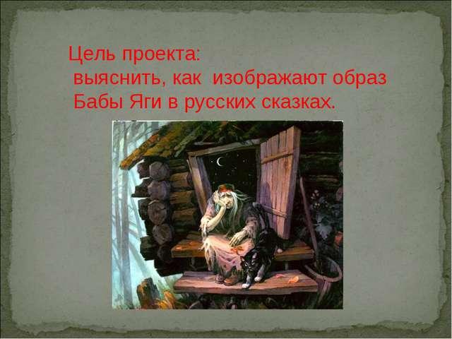 Цель проекта: выяснить, как изображают образ Бабы Яги в русских сказках.