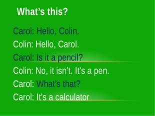 Carol: Hello, Colin. Colin: Hello, Carol. Carol: Is it a pencil? Colin: No, i