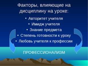 Факторы, влияющие на дисциплину на уроке: Авторитет учителя Имидж учителя Зна