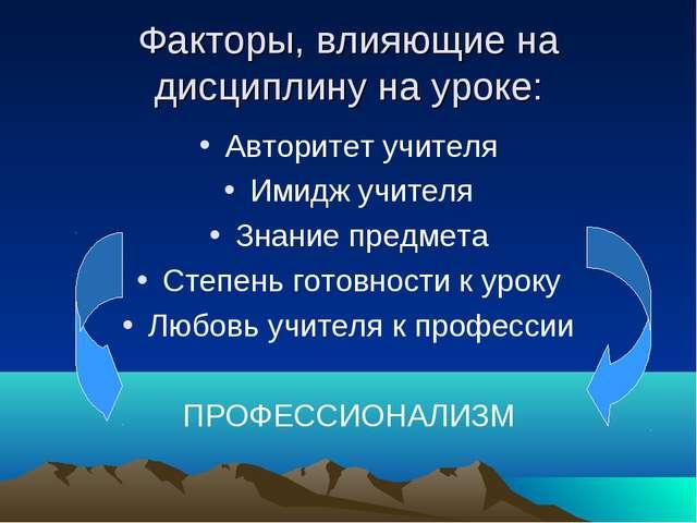 Факторы, влияющие на дисциплину на уроке: Авторитет учителя Имидж учителя Зна...