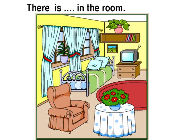 There is …. in the room.