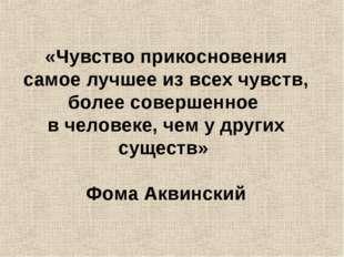 «Чувство прикосновения самое лучшее из всех чувств, более совершенное в чело