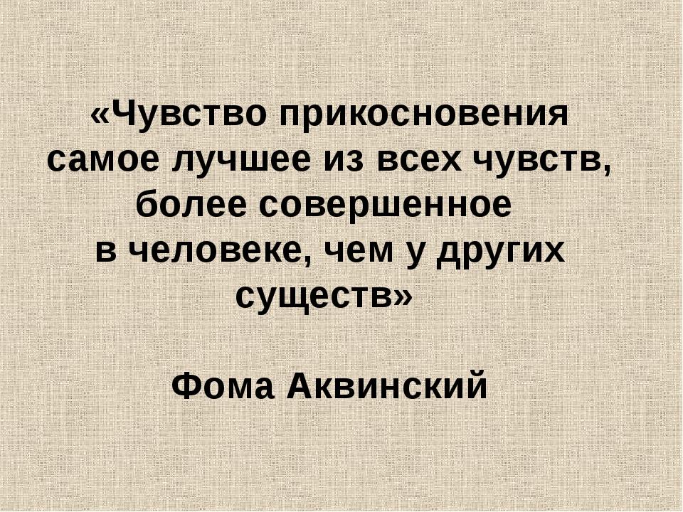 «Чувство прикосновения самое лучшее из всех чувств, более совершенное в чело...