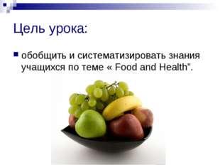 Цель урока: обобщить и систематизировать знания учащихся по теме « Food and H