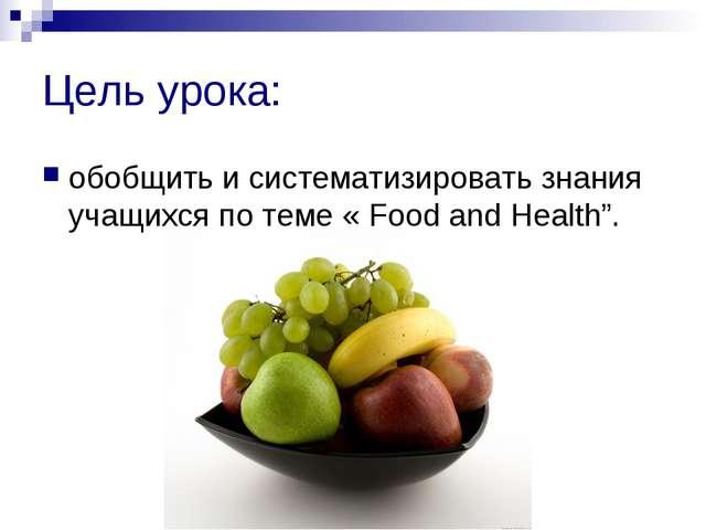 Цель урока: обобщить и систематизировать знания учащихся по теме « Food and H...