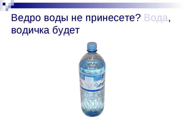 Ведро воды не принесете? Вода, водичка будет