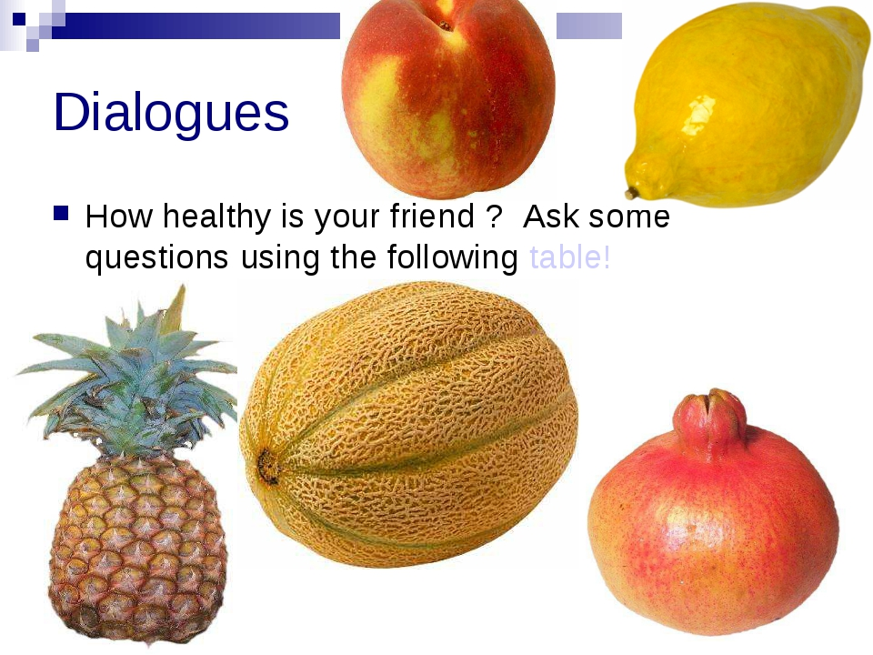Dialogues How healthy is your friend ? Ask some questions using the following...