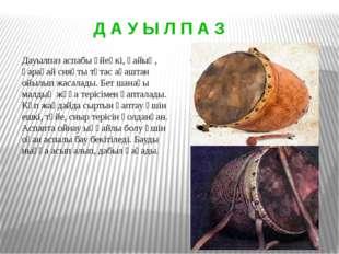 Дауылпаз аспабы үйеңкі, қайың, қарағай сияқты тұтас ағаштан ойылып жасалады.
