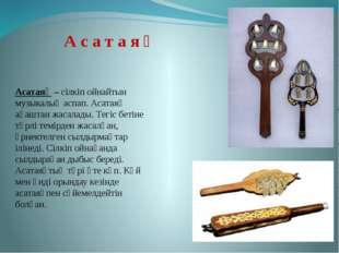 Асатаяқ – сілкіп ойнайтын музыкалық аспап. Асатаяқ ағаштан жасалады. Тегіс бе