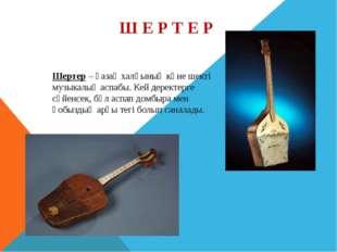 Ш Е Р Т Е Р Шертер – қазақ халқының көне шекті музыкалық аспабы. Кей деректер