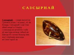 Сазсырнай — саздан жасалған үрлемелі аспап. Үні ашық, нәзік болады. Сазсырнай