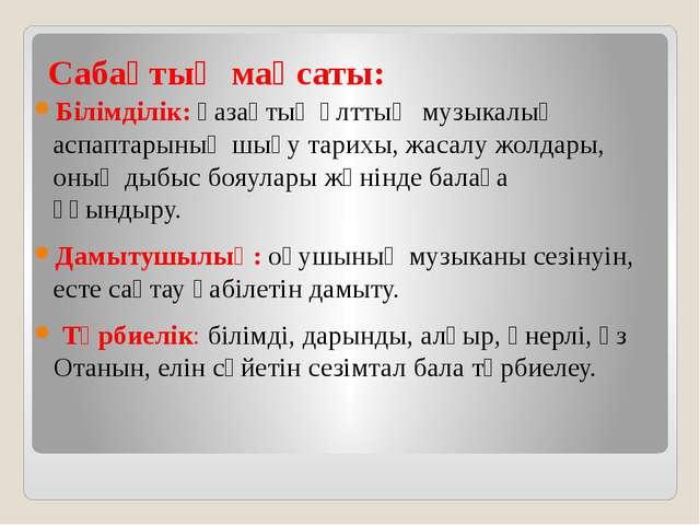 Сабақтың мақсаты: Білімділік: қазақтың ұлттық музыкалық аспаптарының шығу тар...