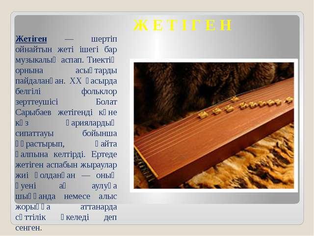 Жетіген — шертіп ойнайтын жеті ішегі бар музыкалық аспап. Тиектің орнына асы...