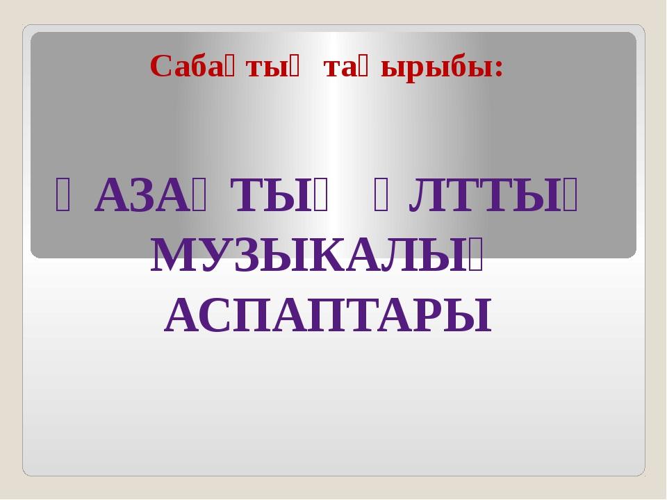 ҚАЗАҚТЫҢ ҰЛТТЫҚ МУЗЫКАЛЫҚ АСПАПТАРЫ Сабақтың тақырыбы: