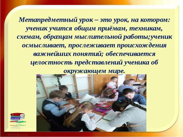 Метапредметный урок – это урок, на котором: ученик учится общим приёмам, техн...