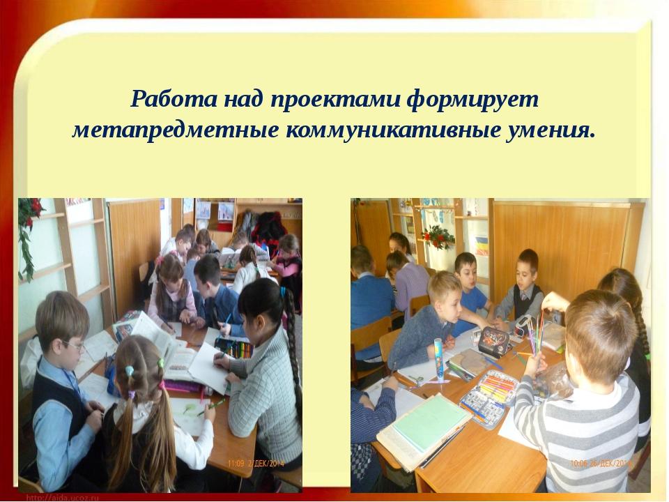 Работа над проектами формирует метапредметные коммуникативные умения.