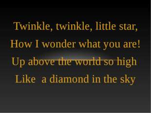Twinkle, twinkle, little star, How I wonder what you are! Up above the world