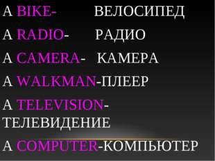A BIKE- ВЕЛОСИПЕД A RADIO- РАДИО A CAMERA- КАМЕРА A WALKMAN-ПЛЕЕР A TELEVISIO