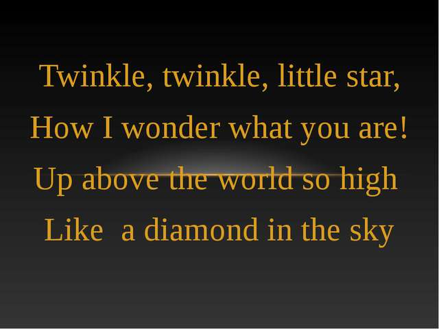 Twinkle, twinkle, little star, How I wonder what you are! Up above the world...