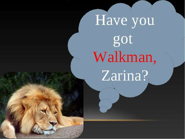 Have you got Walkman, Zarina?