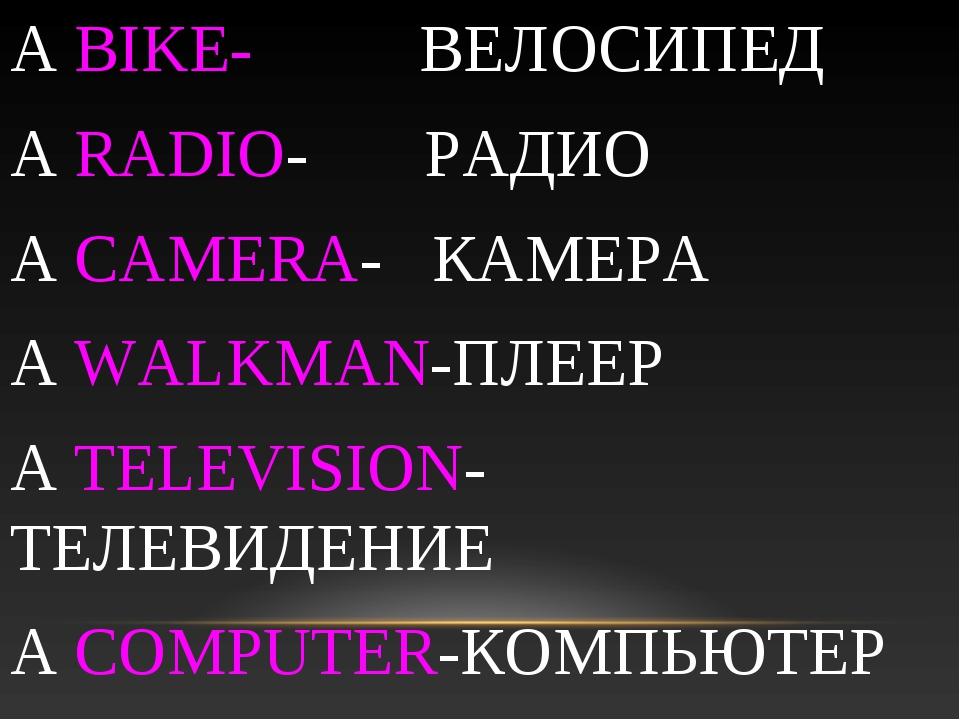 A BIKE- ВЕЛОСИПЕД A RADIO- РАДИО A CAMERA- КАМЕРА A WALKMAN-ПЛЕЕР A TELEVISIO...