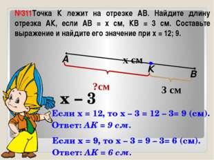 №311Точка К лежит на отрезке АВ. Найдите длину отрезка АК, если АВ = х см, КВ