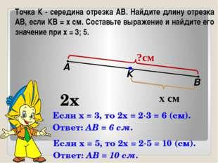 Точка К - середина отрезка АВ. Найдите длину отрезка АВ, если КВ = х см. Сост