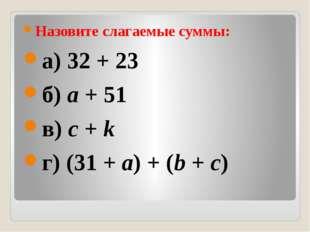 Назовите слагаемые суммы: а) 32 + 23 б)a+ 51 в)c+k г) (31 +a) + (b+c)