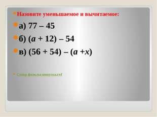 Назовите уменьшаемое и вычитаемое: а) 77 – 45 б) (a+ 12) – 54 в) (56 + 54)