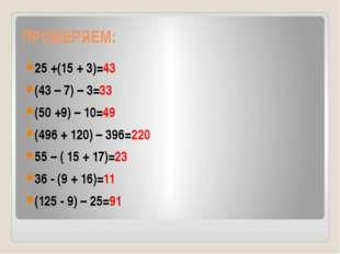 ПРОВЕРЯЕМ: 25 +(15 + 3)=43 (43 – 7) – 3=33 (50 +9) – 10=49 (496 + 120) – 396=