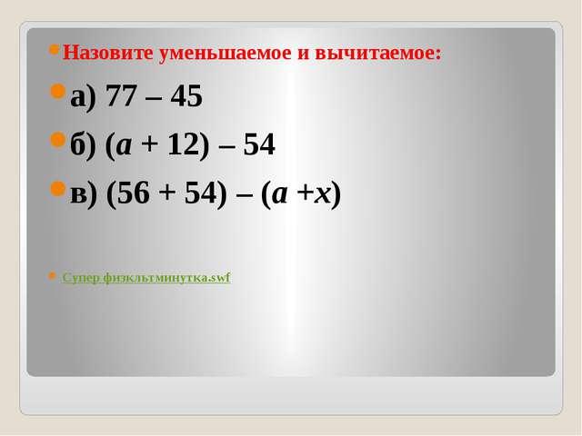 Назовите уменьшаемое и вычитаемое: а) 77 – 45 б) (a+ 12) – 54 в) (56 + 54)...
