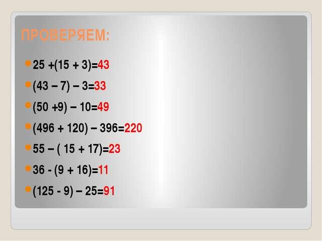 ПРОВЕРЯЕМ: 25 +(15 + 3)=43 (43 – 7) – 3=33 (50 +9) – 10=49 (496 + 120) – 396=...