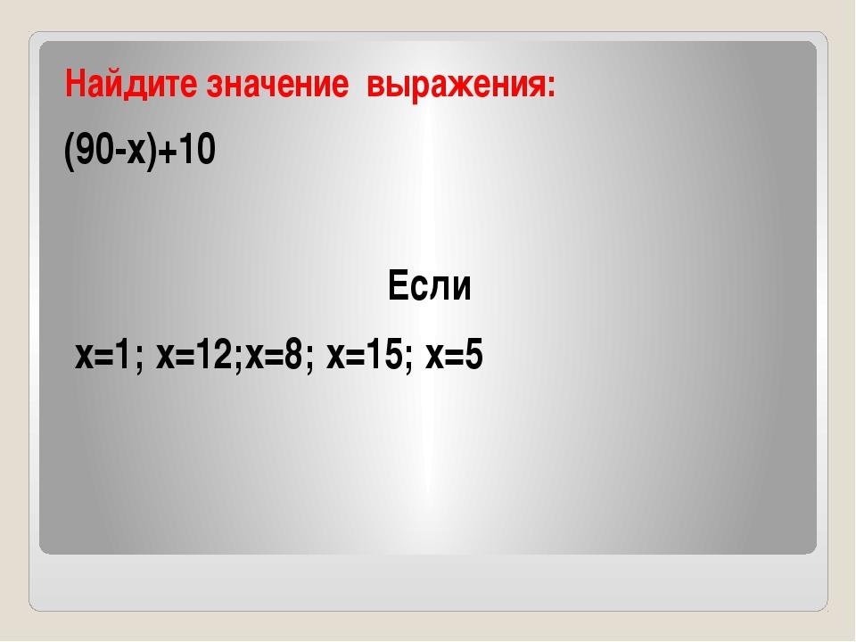 Найдите значение выражения: (90-x)+10 Если х=1; х=12;х=8; х=15; х=5