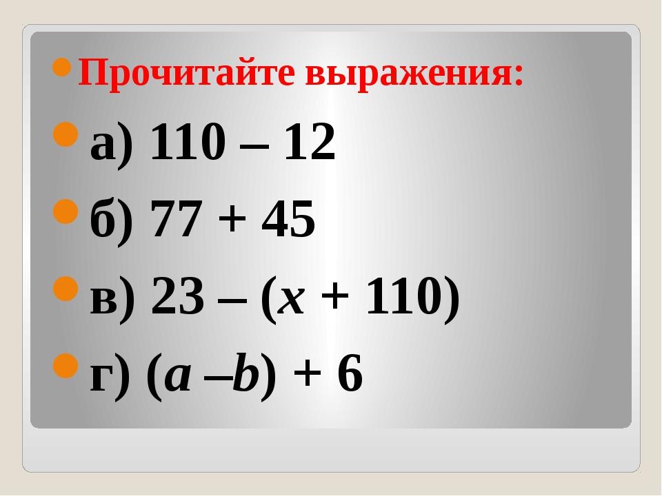 Прочитайте выражения: а) 110 – 12 б) 77 + 45 в) 23 – (x+ 110) г) (a–b) + 6