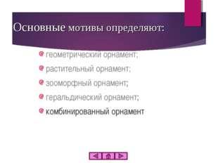 Основные мотивы определяют: геометрический орнамент; растительный орнамент; з